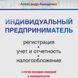 Индивидуальный предприниматель: регистрация, учет и отчетность, налогообложение (Александр Владимирович Анищенко)