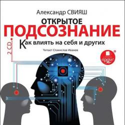 Аудиокнига Открытое подсознание. Как влиять на себя и других (Александр Свияш)
