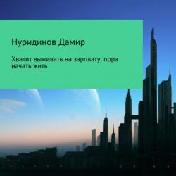 Хватит выживать на зарплату, пора начать жить (Дамир Нуридинов)