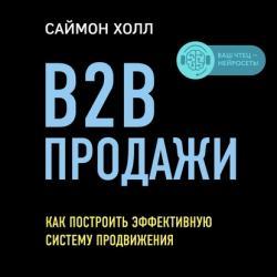 Аудиокнига B2B продажи. Как построить эффективную систему продвижения (Саймон Холл)