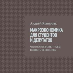 Макроэкономика для студентов идепутатов. Что нужно знать, чтобы поднять экономику (Андрей Дмитриевич Криворак)