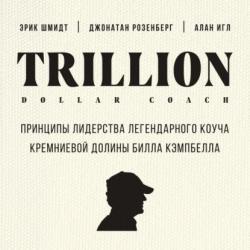 Аудиокнига Trillion Dollar Coach. Принципы лидерства легендарного коуча Кремниевой долины Билла Кэмпбелла (Эрик Шмидт)