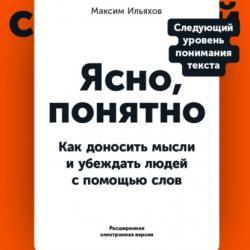 Ясно, понятно. Как доносить мысли и убеждать людей с помощью слов (PDF + EPUB) (Максим Ильяхов)
