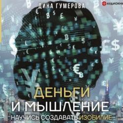 Аудиокнига Деньги и мышление. Научись создавать изобилие (Дина Гумерова)