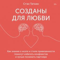 Аудиокнига Созданы для любви. Как знания о мозге и стиле привязанности помогут избегать конфликтов и лучше понимать своего партнера (Стэн Таткин)
