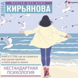 Аудиокнига Нестандартная психология. Книга о том, как не сломаться под грузом проблем и найти радость жизни (Анна Кирьянова)
