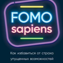 FOMO sapiens. Как избавиться от страха упущенных возможностей и начать принимать правильные решения (Патрик Макгиннис)