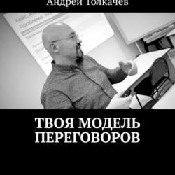 Твоя модель переговоров. 17 эффективных алгоритмов переговоров (Андрей Николаевич Толкачев)