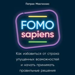 Аудиокнига FOMO sapiens. Как избавиться от страха упущенных возможностей и начать принимать правильные решения (Патрик Макгиннис)