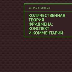 Количественная теория Фридмена: конспект икомментарий (Андрей Дмитриевич Криворак)