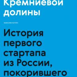 Пионеры Кремниевой долины. История первого стартапа из России, покорившего мир (Максим Котин)