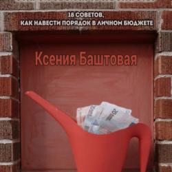 Открой свой путь к богатству. 18 советов, как навести порядок в личном бюджете (Ксения Баштовая)