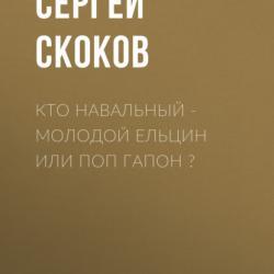 Кто Навальный – молодой Ельцин или поп Гапон ? (Сергей СКОКОВ)