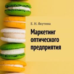 Маркетинг оптического предприятия (Елена Николаевна Якутина)