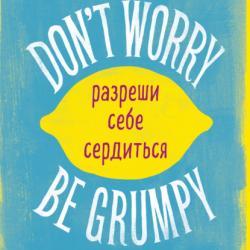 Don't worry. Be grumpy. Разреши себе сердиться. 108 коротких историй о том, как сделать лимонад из лимонов жизни (Аджан Брахм)