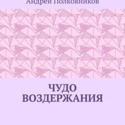 Чудо воздержания (Андрей Полковников)