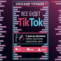 Аудиокнига Все будет ТikТоk. С нуля до миллиона: лайков, просмотров, подписчиков, денег (Александр Турлаков)