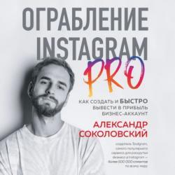 Аудиокнига Ограбление Instagram PRO. Как создать и быстро вывести на прибыль бизнес-аккаунт (Александр Соколовский)