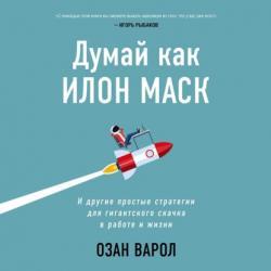 Аудиокнига Думай как Илон Маск. И другие простые стратегии для гигантского скачка в работе и жизни (Озан Варол)