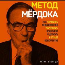 Аудиокнига Метод Мёрдока. Как управлять медиаимперией, уничтожать политиков и держать в страхе конкурентов (Ирвин Штельцер)