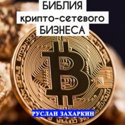 Библия крипто-сетевого бизнеса (Руслан Игоревич Захаркин)