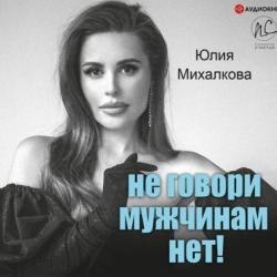 Аудиокнига Не говори мужчинам «НЕТ!» (Юлия Михалкова)