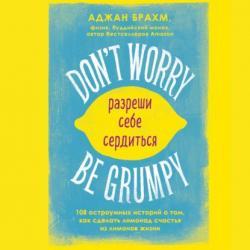Аудиокнига Don't worry. Be grumpy. Разреши себе сердиться. 108 коротких историй о том, как сделать лимонад из лимонов жизни (Аджан Брахм)