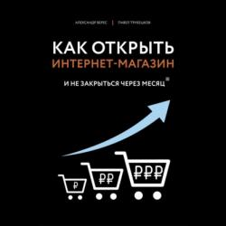 Аудиокнига Как открыть интернет-магазин. И не закрыться через месяц (Александр Верес)