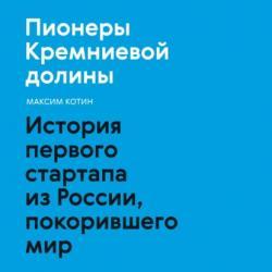 Аудиокнига Пионеры Кремниевой долины. История первого стартапа из России, покорившего мир (Максим Котин)