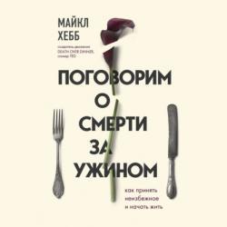 Аудиокнига Поговорим о смерти за ужином. Как принять неизбежное и начать жить (Майкл Хебб)