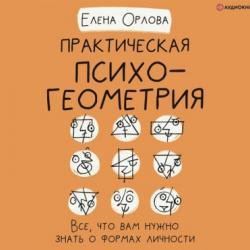 Аудиокнига Практическая психогеометрия. Все, что вам нужно знать о формах личности (Елена Александровна Орлова)
