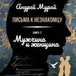 Письма к незнакомцу. Книга 2. Мужчина и женщина (Андрей Алексеевич Мурай)
