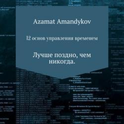 12 основ управления временем (Азамат Тулкунович Амандыков)