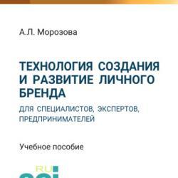 Технология создания и развитие личного бренда для специалистов, экспертов, предпринимателей (А. Л. Морозова)