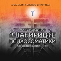 Аудиокнига Как не заблудиться в лабиринте психосоматики, а просто выйти из него (Анастасия Колендо-Смирнова)