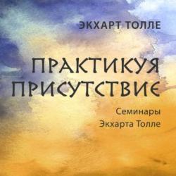Аудиокнига Практикуя присутствие (Экхарт Толле)