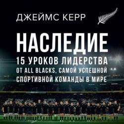 Аудиокнига Наследие. 15 уроков лидерства от All Blacks, самой успешной спортивной команды в мире (Джеймс Керр)
