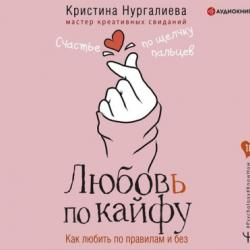 Аудиокнига Любовь по кайфу. Как любить по правилам и без (Кристина Нургалиева)