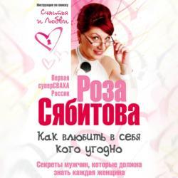 Аудиокнига Как влюбить в себя кого угодно. Секреты мужчин, которые должна знать каждая женщина (Роза Сябитова)