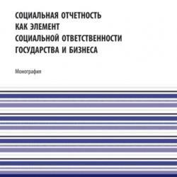 Социальная отчетность как элемент социальной ответственности государства и бизнеса. (Аспирантура, Бакалавриат, Магистратура). Монография. - скачать книгу