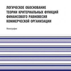 Логическое обоснование теории критериальных функций финансового равновесия коммерческой организации. (Аспирантура, Бакалавриат, Магистратура). Монография. - скачать книгу