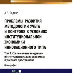 Проблемы развития методологии учета и контроля в условиях институциональной экономики инновационного типа. Том 2 Современные тенденции институционализ. (Бакалавриат). Монография - скачать книгу