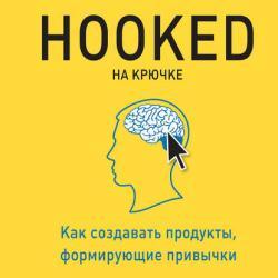 Hooked. На крючке. Как создавать продукты, формирующие привычки (Нир Эяль)
