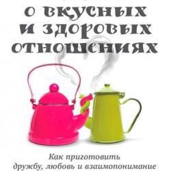 Книга о вкусных и здоровых отношениях. Как приготовить дружбу, любовь и взаимопонимание (Майкл Маттео)