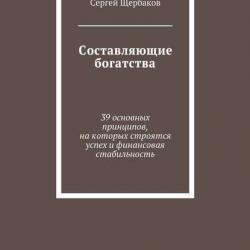 Составляющие богатства. 39 основных принципов, на которых строятся успех и финансовая стабильность (Сергей Щербаков)