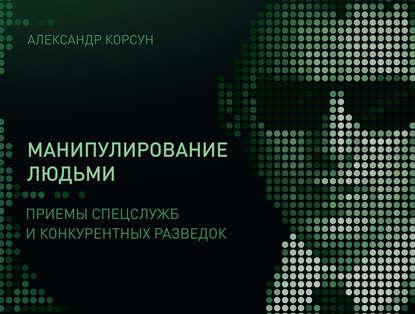 Манипулирование людьми: приемы спецслужб и конкурентных разведок (Александр Корсун)