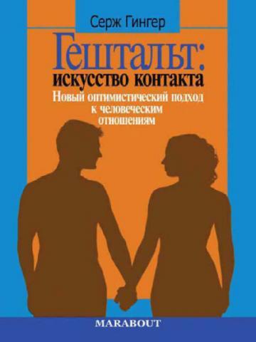 Гештальт: искусство контакта. Новый оптимистический подход к человеческим отношениям (Серж Гингер)