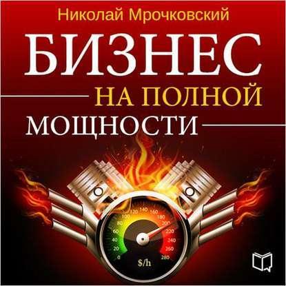 Аудиокнига Бизнес на полной мощности (Николай Мрочковский)