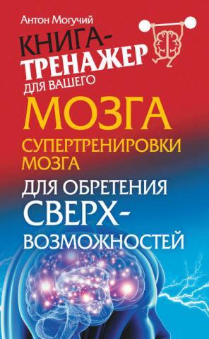 Супертренировки мозга для обретения сверхвозможностей (Антон Могучий)