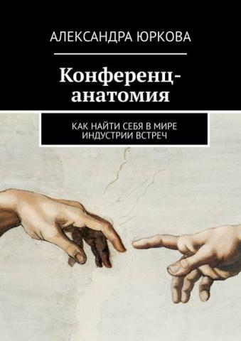 Конференц-анатомия. Как найти себя вмире индустрии встреч (Александра Юркова)